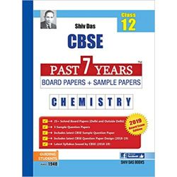 Shiv Das CBSE Past 7 Years Solved Board Papers and Sample Papers for Class 12 Chemistry (2019 Board Exam Edition)